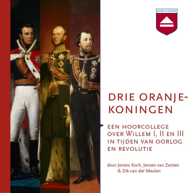 Drie Oranjekoningen: een hoorcollege over Willem I, II en III in tijden van oorlog en revolutie
